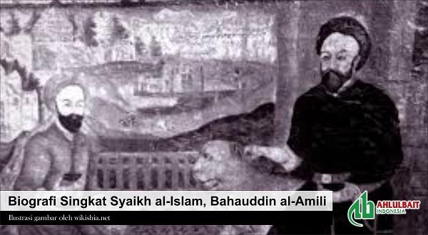 Biografi Singkat Syaikh al-Islam, Bahauddin al-Amili